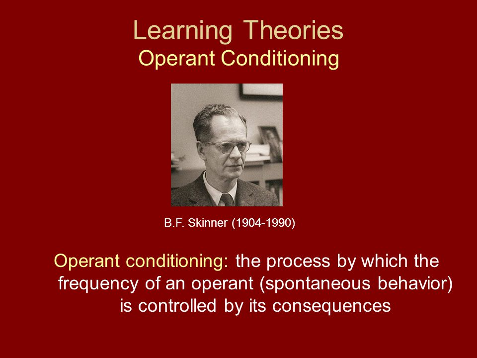 Learning Theories Operant Conditioning Operant conditioning: the process by which the frequency of an operant (spontaneous behavior) is controlled by