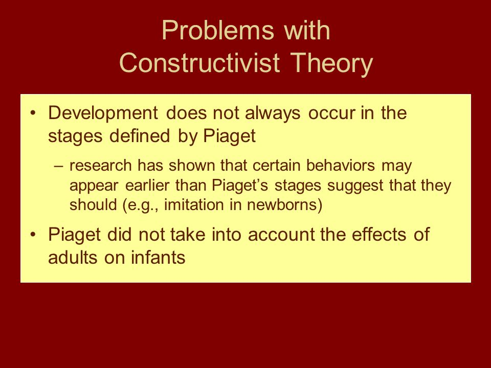 Problems with Constructivist Theory Development does not always occur in the stages defined by Piaget –research has shown that certain behaviors may a