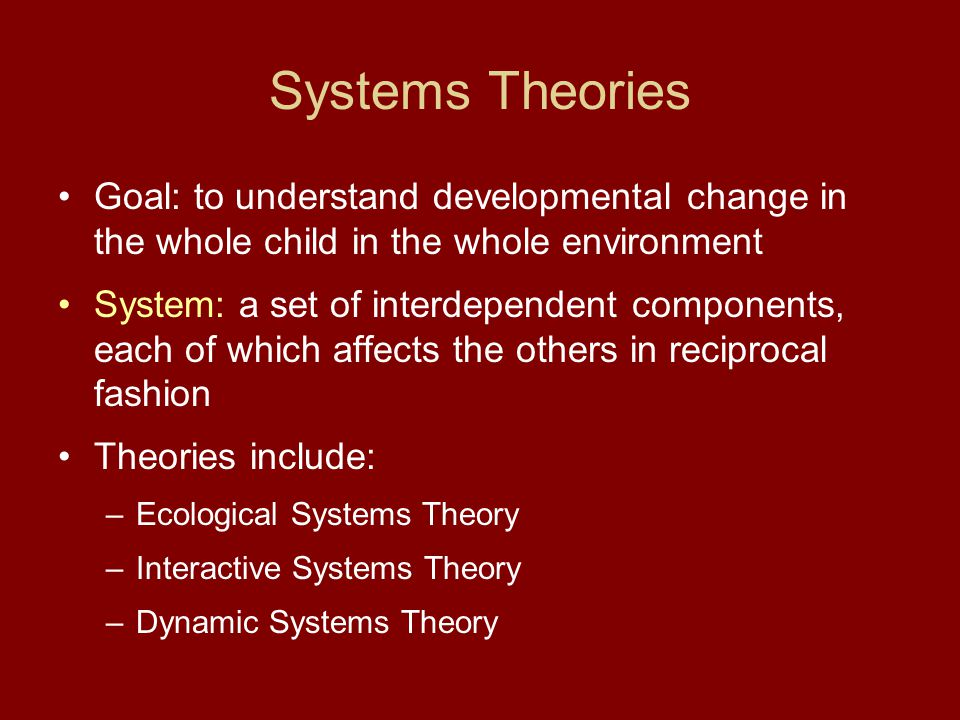 Systems Theories Goal: to understand developmental change in the whole child in the whole environment System: a set of interdependent components, each