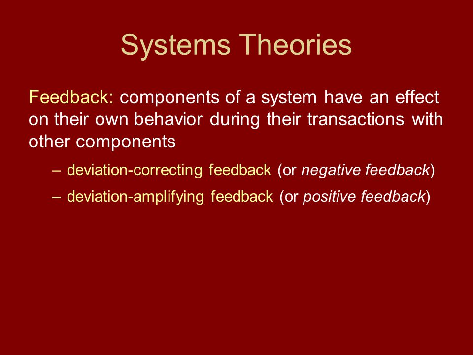 Systems Theories Feedback: components of a system have an effect on their own behavior during their transactions with other components –deviation-corr