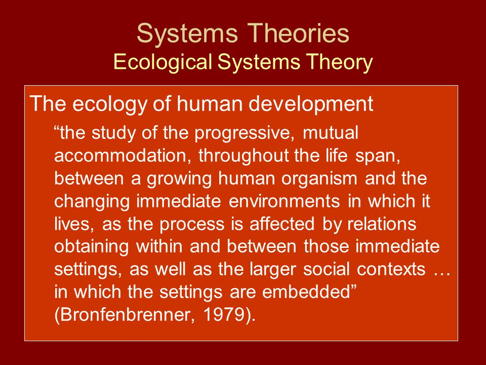 """Systems Theories Ecological Systems Theory The ecology of human development """"the study of the progressive, mutual accommodation, throughout the life s"""