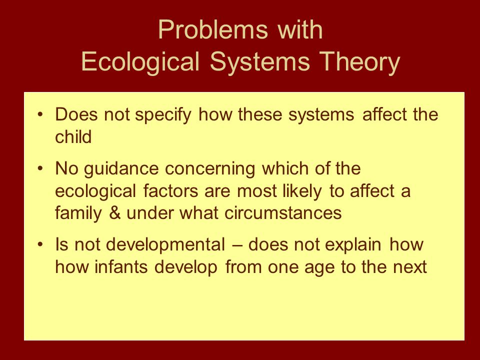 Problems with Ecological Systems Theory Does not specify how these systems affect the child No guidance concerning which of the ecological factors are most likely to affect a family & under what circumstances Is not developmental – does not explain how how infants develop from one age to the next