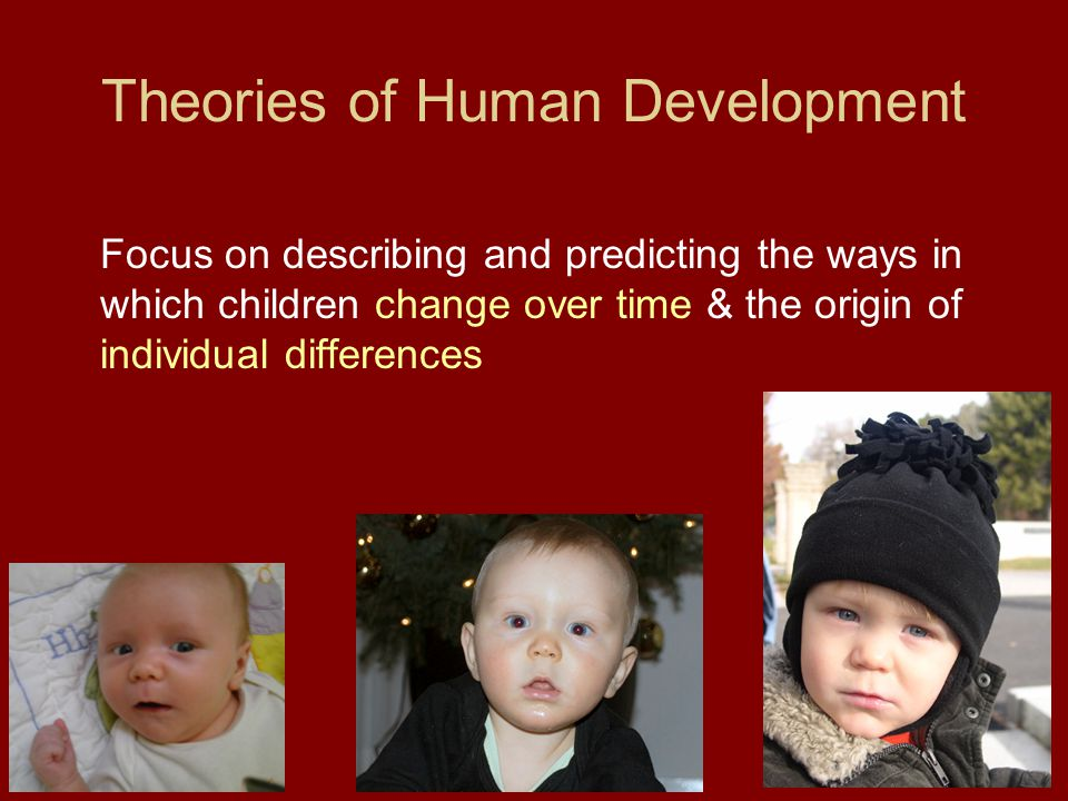 Theories of Human Development Focus on describing and predicting the ways in which children change over time & the origin of individual differences
