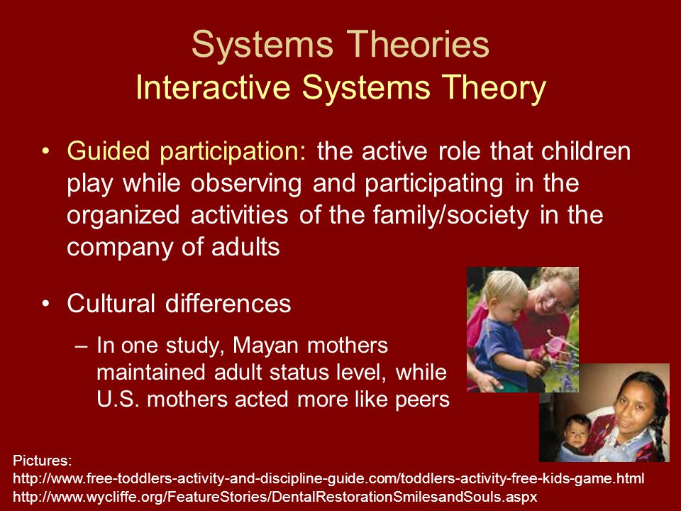 Systems Theories Interactive Systems Theory Guided participation: the active role that children play while observing and participating in the organized activities of the family/society in the company of adults Cultural differences –In one study, Mayan mothers maintained adult status level, while U.S.
