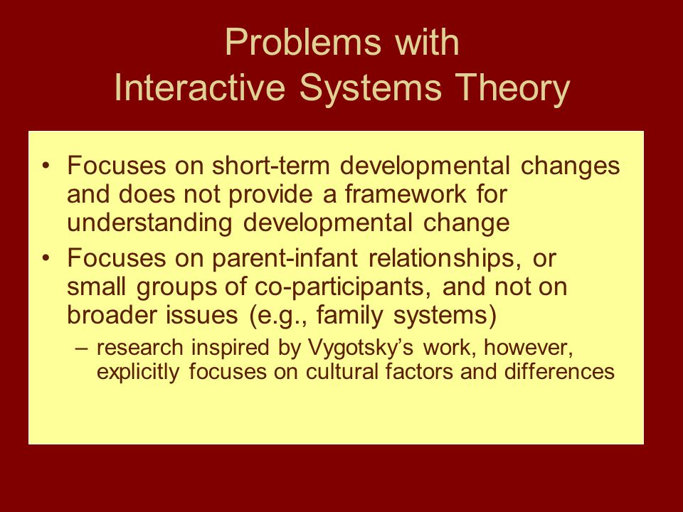Problems with Interactive Systems Theory Focuses on short-term developmental changes and does not provide a framework for understanding developmental change Focuses on parent-infant relationships, or small groups of co-participants, and not on broader issues (e.g., family systems) –research inspired by Vygotsky's work, however, explicitly focuses on cultural factors and differences