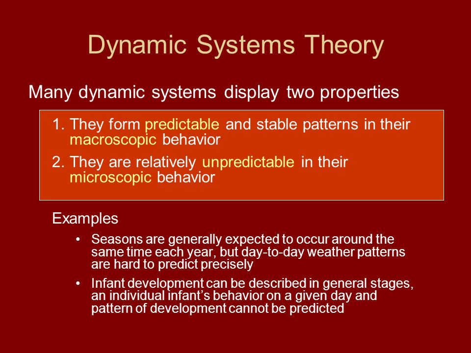 Dynamic Systems Theory Many dynamic systems display two properties 1.They form predictable and stable patterns in their macroscopic behavior 2.They ar