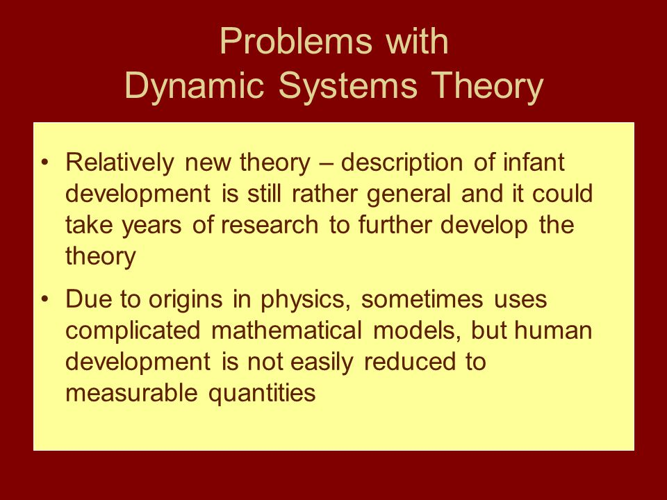 Problems with Dynamic Systems Theory Relatively new theory – description of infant development is still rather general and it could take years of rese