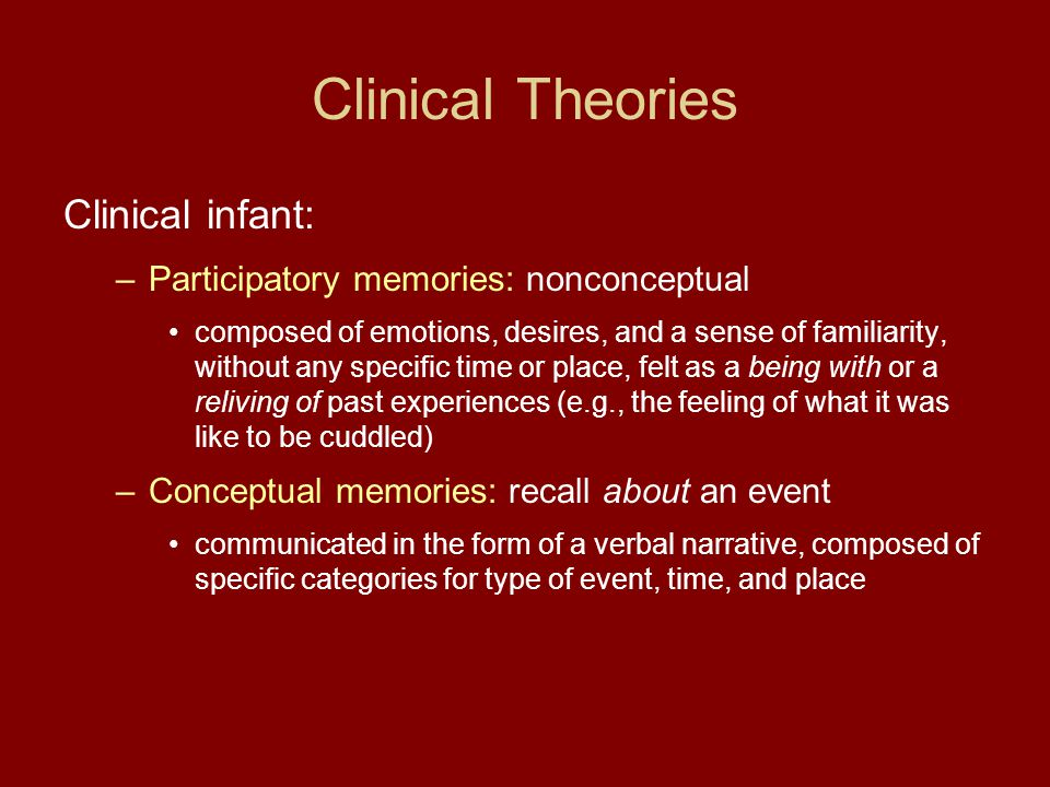 Clinical Theories Clinical infant: –Participatory memories: nonconceptual composed of emotions, desires, and a sense of familiarity, without any specific time or place, felt as a being with or a reliving of past experiences (e.g., the feeling of what it was like to be cuddled) –Conceptual memories: recall about an event communicated in the form of a verbal narrative, composed of specific categories for type of event, time, and place