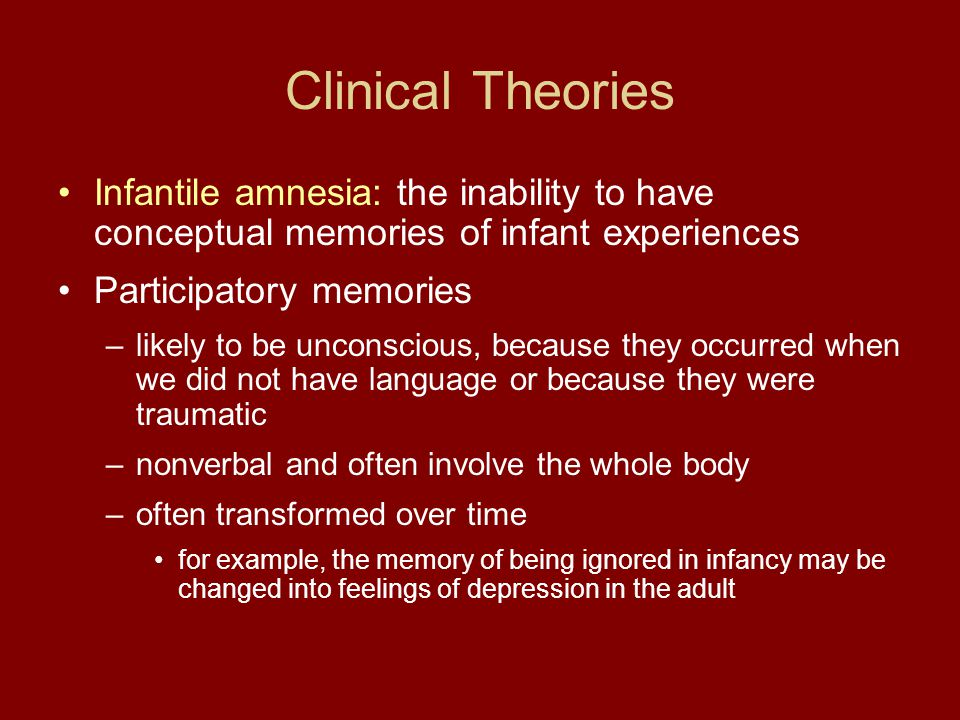 Clinical Theories Infantile amnesia: the inability to have conceptual memories of infant experiences Participatory memories –likely to be unconscious, because they occurred when we did not have language or because they were traumatic –nonverbal and often involve the whole body –often transformed over time for example, the memory of being ignored in infancy may be changed into feelings of depression in the adult