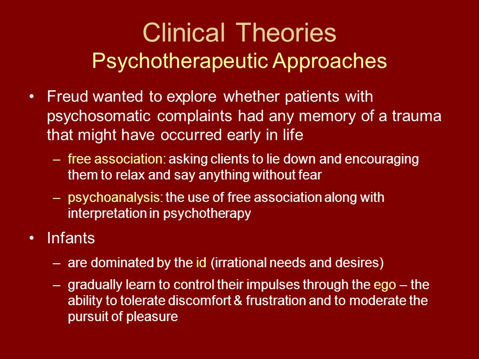 Clinical Theories Psychotherapeutic Approaches Freud wanted to explore whether patients with psychosomatic complaints had any memory of a trauma that