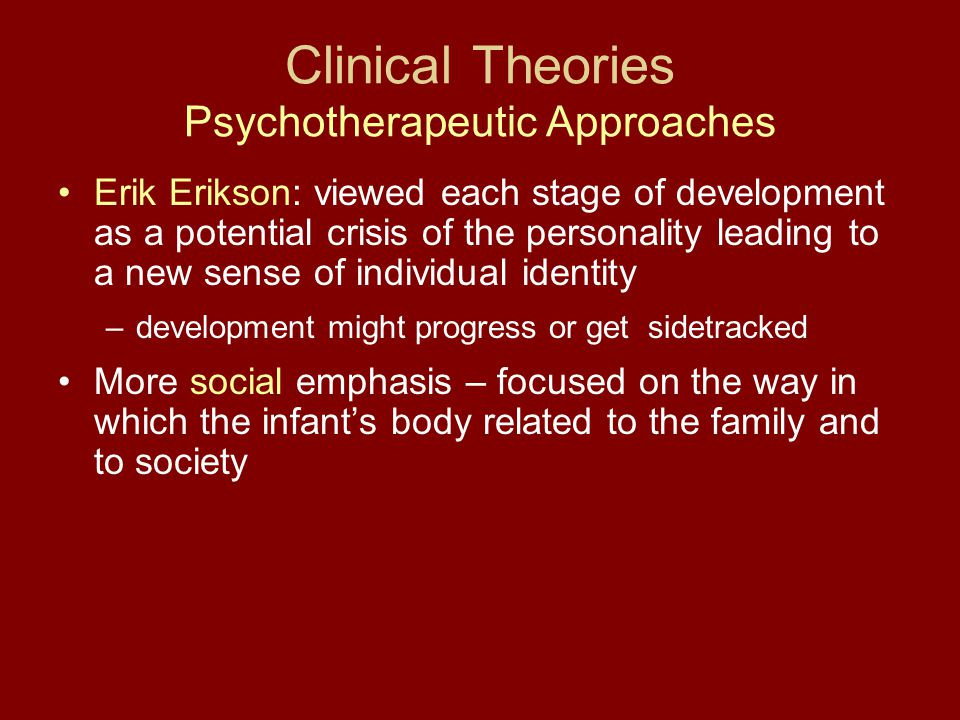 Clinical Theories Psychotherapeutic Approaches Erik Erikson: viewed each stage of development as a potential crisis of the personality leading to a ne