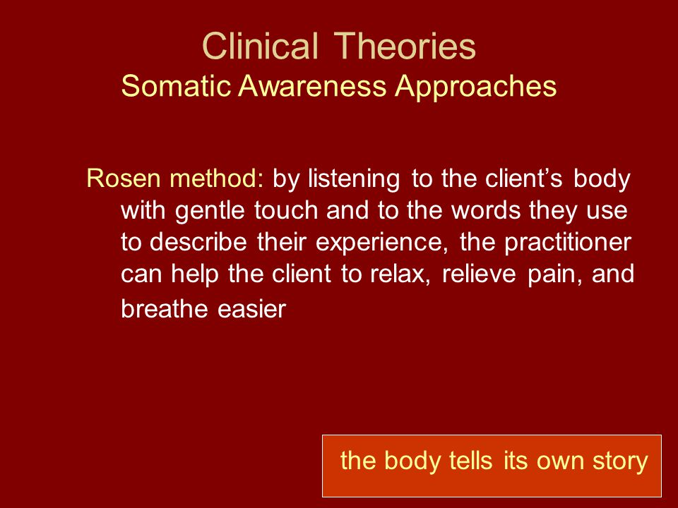 Clinical Theories Somatic Awareness Approaches Rosen method: by listening to the client's body with gentle touch and to the words they use to describe their experience, the practitioner can help the client to relax, relieve pain, and breathe easier the body tells its own story