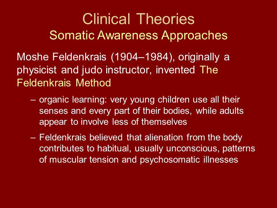 Clinical Theories Somatic Awareness Approaches Moshe Feldenkrais (1904–1984), originally a physicist and judo instructor, invented The Feldenkrais Met