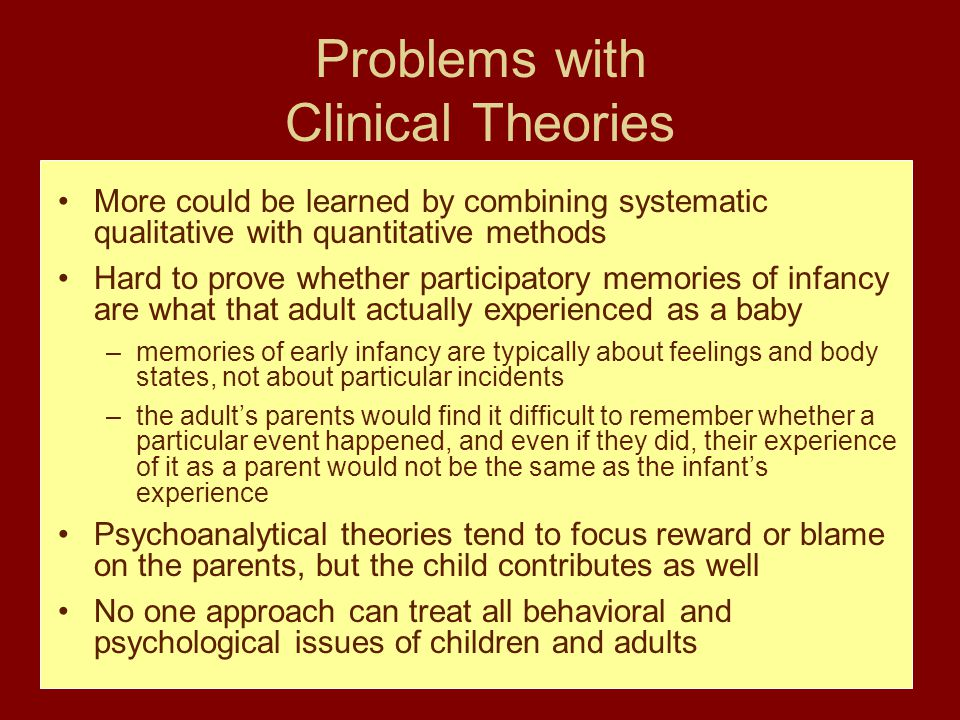 Problems with Clinical Theories More could be learned by combining systematic qualitative with quantitative methods Hard to prove whether participatory memories of infancy are what that adult actually experienced as a baby –memories of early infancy are typically about feelings and body states, not about particular incidents –the adult's parents would find it difficult to remember whether a particular event happened, and even if they did, their experience of it as a parent would not be the same as the infant's experience Psychoanalytical theories tend to focus reward or blame on the parents, but the child contributes as well No one approach can treat all behavioral and psychological issues of children and adults