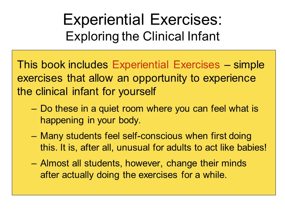 Experiential Exercises: Exploring the Clinical Infant This book includes Experiential Exercises – simple exercises that allow an opportunity to experience the clinical infant for yourself –Do these in a quiet room where you can feel what is happening in your body.