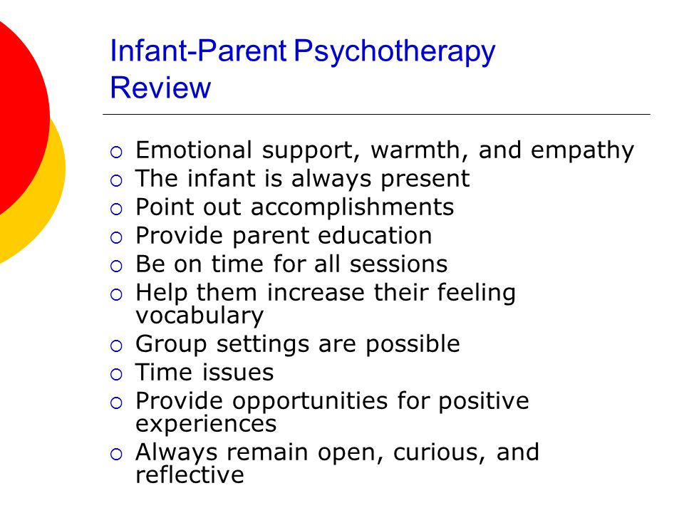 Infant-Parent Psychotherapy Review  Emotional support, warmth, and empathy  The infant is always present  Point out accomplishments  Provide parent education  Be on time for all sessions  Help them increase their feeling vocabulary  Group settings are possible  Time issues  Provide opportunities for positive experiences  Always remain open, curious, and reflective