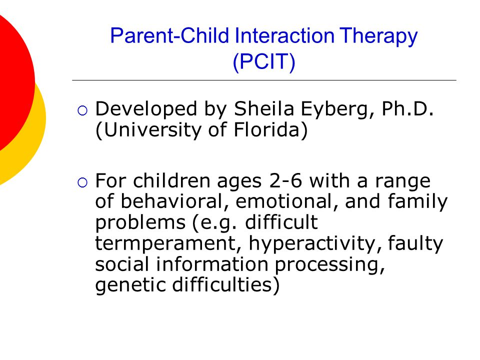 Parent-Child Interaction Therapy (PCIT)  Developed by Sheila Eyberg, Ph.D.