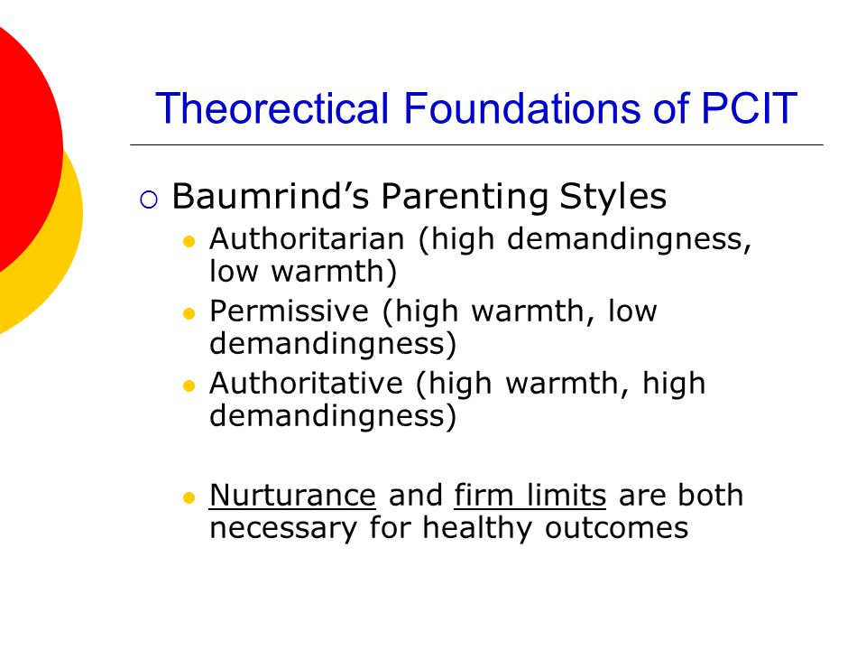 Theorectical Foundations of PCIT  Baumrind's Parenting Styles Authoritarian (high demandingness, low warmth) Permissive (high warmth, low demandingness) Authoritative (high warmth, high demandingness) Nurturance and firm limits are both necessary for healthy outcomes