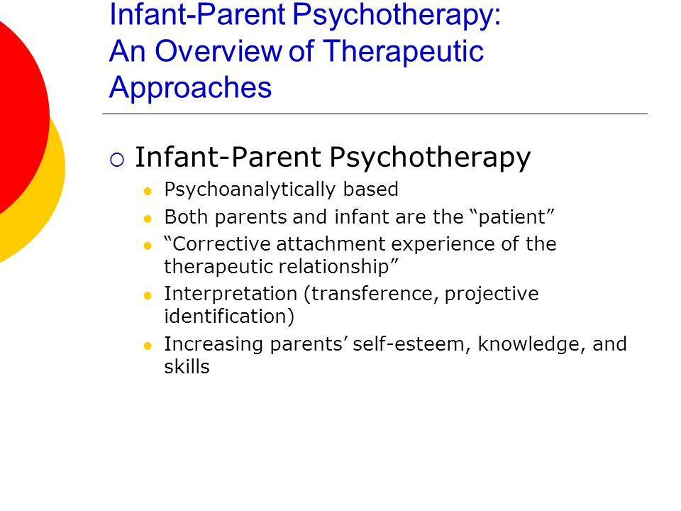 Infant-Parent Psychotherapy: An Overview of Therapeutic Approaches  Infant-Parent Psychotherapy Psychoanalytically based Both parents and infant are the patient Corrective attachment experience of the therapeutic relationship Interpretation (transference, projective identification) Increasing parents' self-esteem, knowledge, and skills
