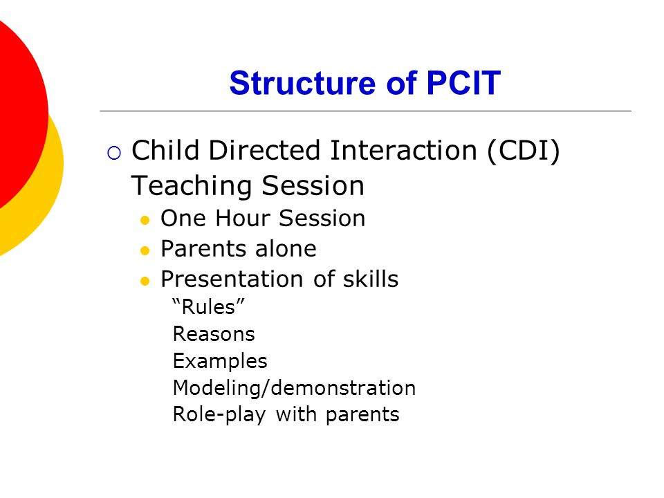 Structure of PCIT  Child Directed Interaction (CDI) Teaching Session One Hour Session Parents alone Presentation of skills Rules Reasons Examples Modeling/demonstration Role-play with parents