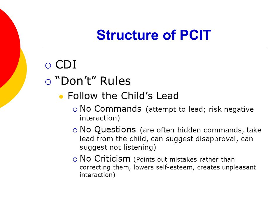 Structure of PCIT  CDI  Don't Rules Follow the Child's Lead  No Commands (attempt to lead; risk negative interaction)  No Questions (are often hidden commands, take lead from the child, can suggest disapproval, can suggest not listening)  No Criticism (Points out mistakes rather than correcting them, lowers self-esteem, creates unpleasant interaction)