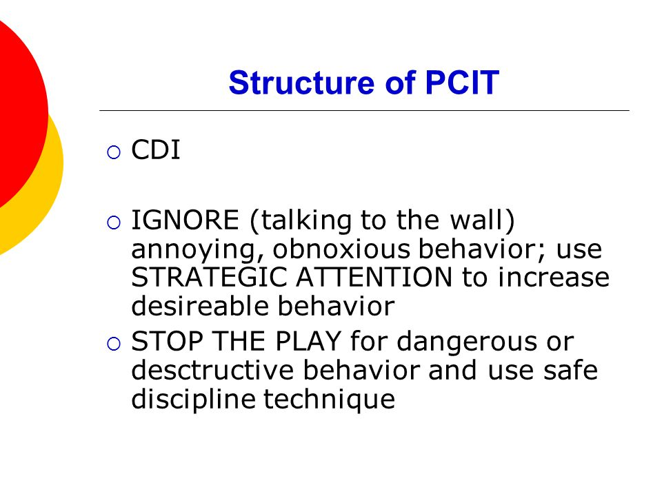 Structure of PCIT  CDI  IGNORE (talking to the wall) annoying, obnoxious behavior; use STRATEGIC ATTENTION to increase desireable behavior  STOP THE PLAY for dangerous or desctructive behavior and use safe discipline technique