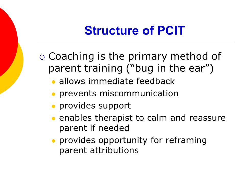 Structure of PCIT  Coaching is the primary method of parent training ( bug in the ear ) allows immediate feedback prevents miscommunication provides support enables therapist to calm and reassure parent if needed provides opportunity for reframing parent attributions