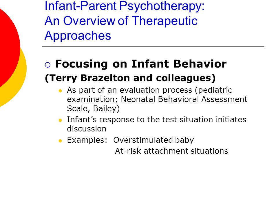 Infant-Parent Psychotherapy: An Overview of Therapeutic Approaches  Interaction Guidance Focus on mother's behavior Establish therapeutic alliance (home visits, education, advice, practical help, support, and intervening with other agencies) Positive reinforcement of maternal behaviors that are good (videotaping and replay, then in vivo interaction) Alternate: Entire Network of Family Interactions ( the family triad )
