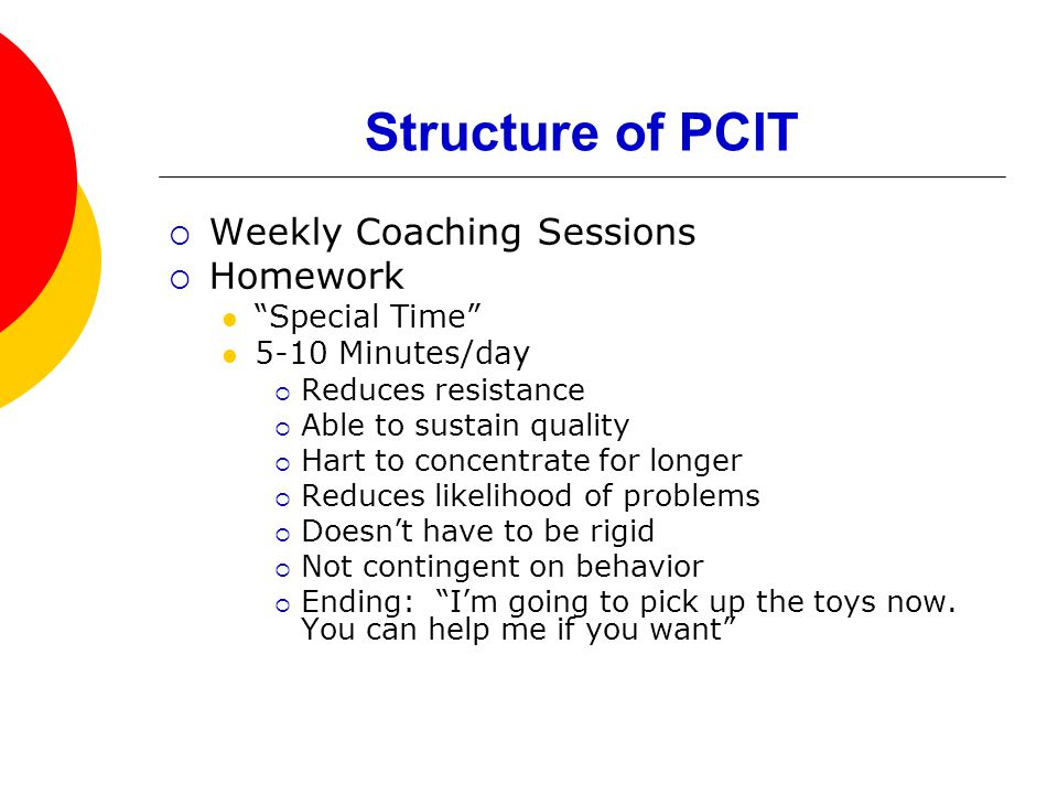Structure of PCIT  Weekly Coaching Sessions  Homework Special Time 5-10 Minutes/day  Reduces resistance  Able to sustain quality  Hart to concentrate for longer  Reduces likelihood of problems  Doesn't have to be rigid  Not contingent on behavior  Ending: I'm going to pick up the toys now.
