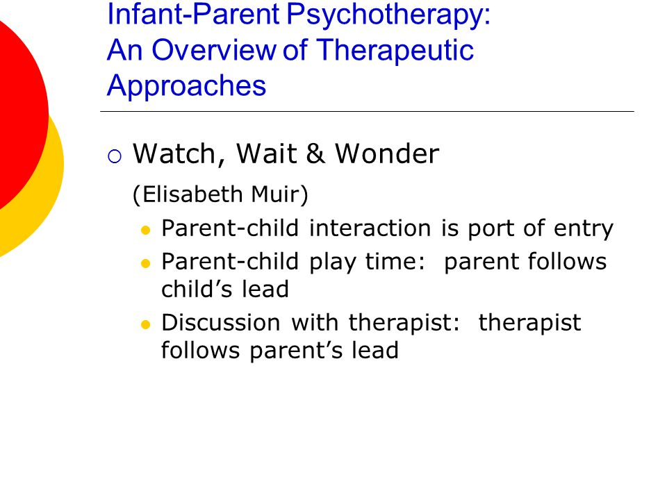 Infant-Parent Psychotherapy: An Overview of Therapeutic Approaches  Watch, Wait & Wonder (Elisabeth Muir) Parent-child interaction is port of entry Parent-child play time: parent follows child's lead Discussion with therapist: therapist follows parent's lead