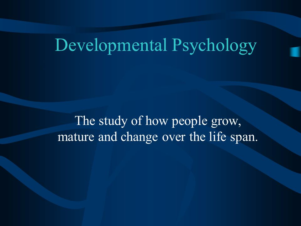 Developmental Psychology The study of how people grow, mature and change over the life span.