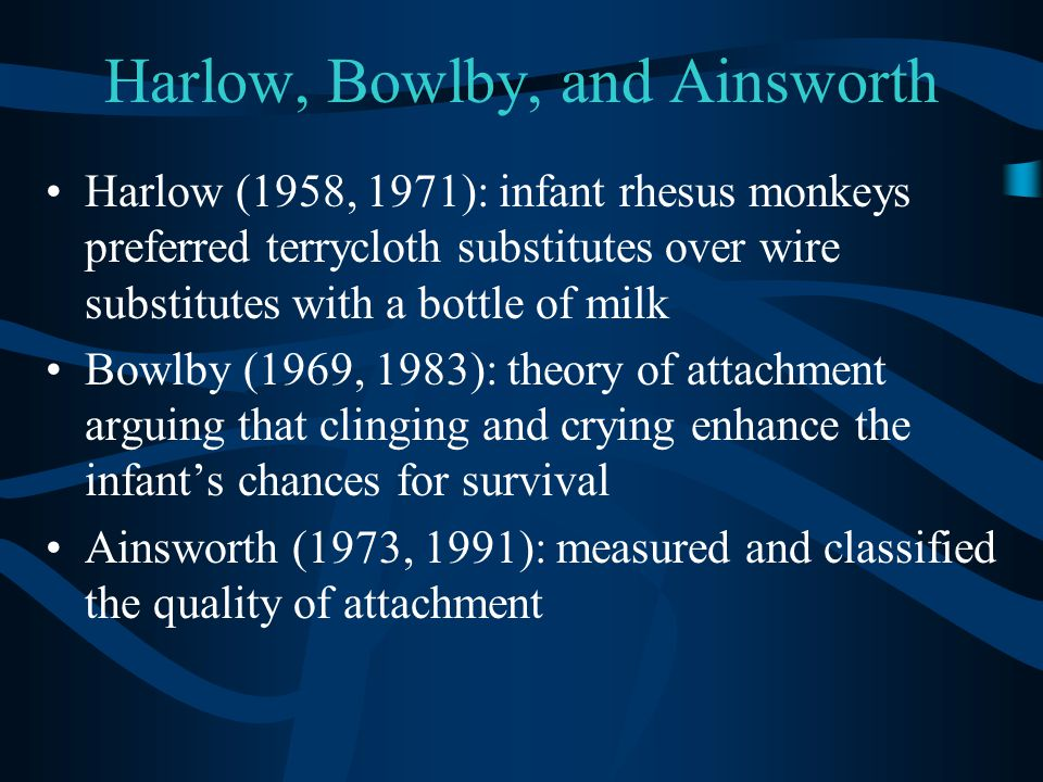 Harlow, Bowlby, and Ainsworth Harlow (1958, 1971): infant rhesus monkeys preferred terrycloth substitutes over wire substitutes with a bottle of milk