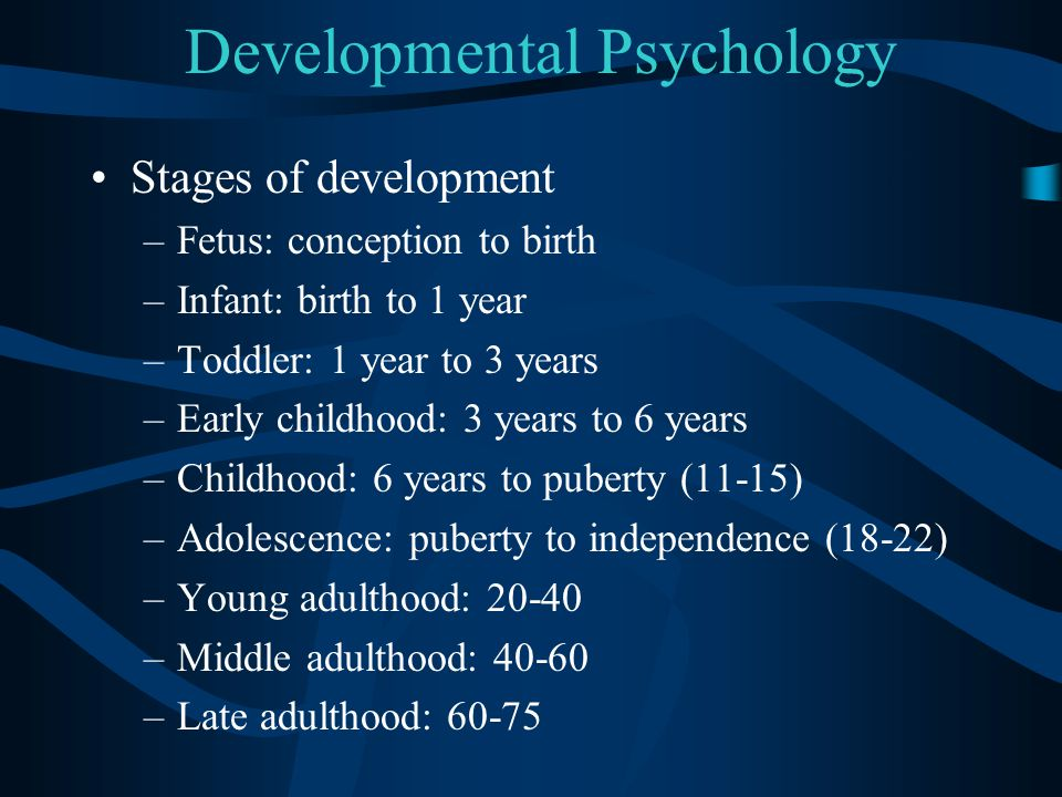Developmental Psychology Stages of development –Fetus: conception to birth –Infant: birth to 1 year –Toddler: 1 year to 3 years –Early childhood: 3 ye