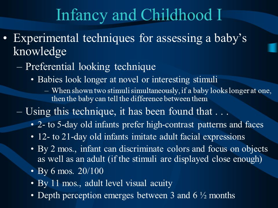 Infancy and Childhood I Experimental techniques for assessing a baby's knowledge –Preferential looking technique Babies look longer at novel or intere