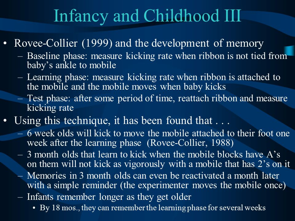 Infancy and Childhood III Rovee-Collier (1999) and the development of memory –Baseline phase: measure kicking rate when ribbon is not tied from baby's