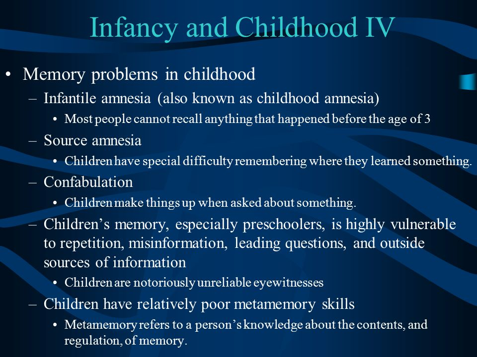 Infancy and Childhood IV Memory problems in childhood –Infantile amnesia (also known as childhood amnesia) Most people cannot recall anything that hap