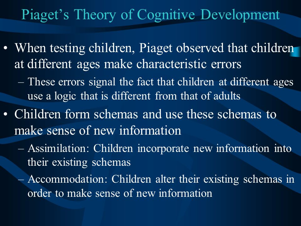 Piaget's Theory of Cognitive Development When testing children, Piaget observed that children at different ages make characteristic errors –These erro