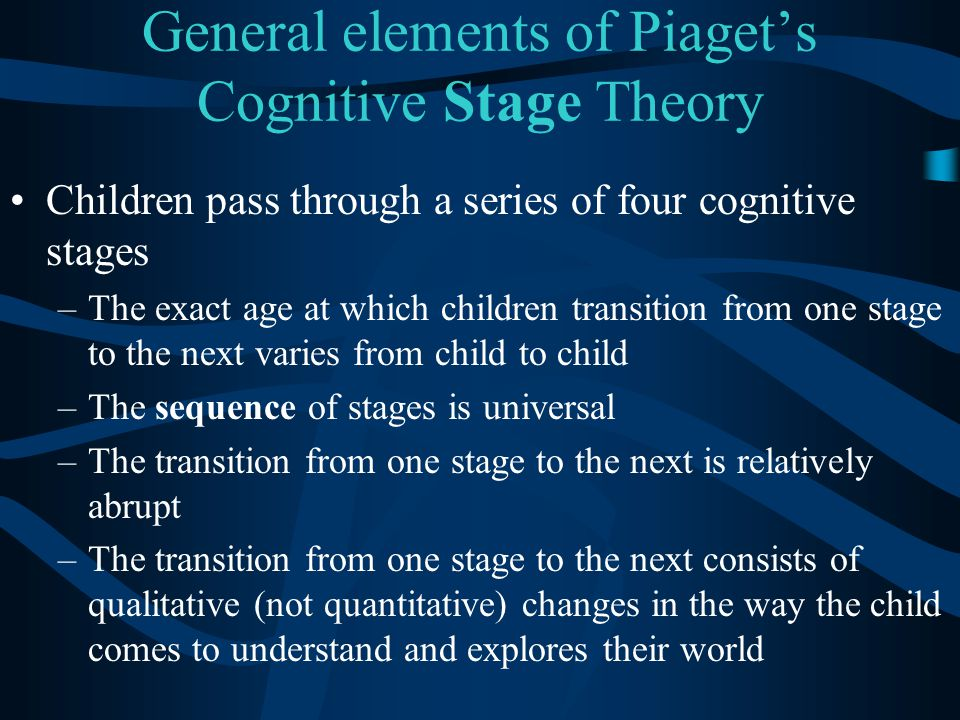 General elements of Piaget's Cognitive Stage Theory Children pass through a series of four cognitive stages –The exact age at which children transitio