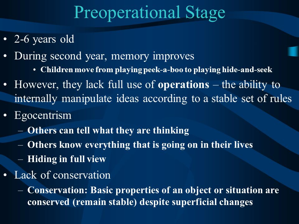 Preoperational Stage 2-6 years old During second year, memory improves Children move from playing peek-a-boo to playing hide-and-seek However, they la