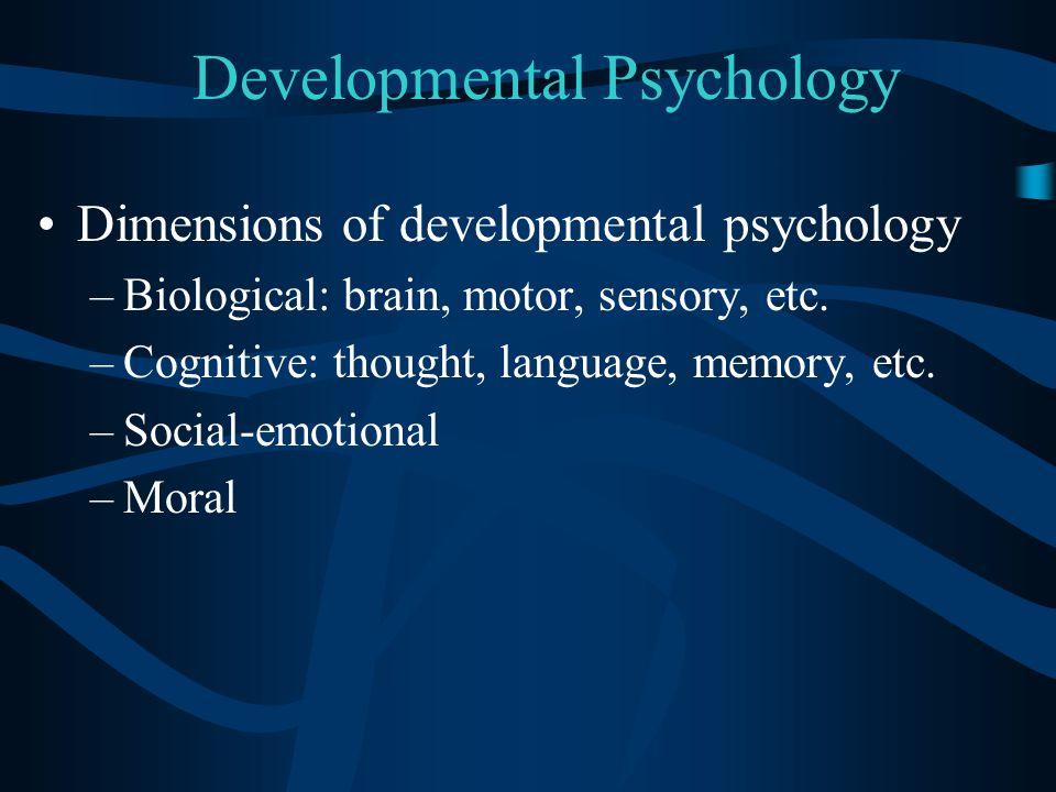 Developmental Psychology Dimensions of developmental psychology –Biological: brain, motor, sensory, etc. –Cognitive: thought, language, memory, etc. –