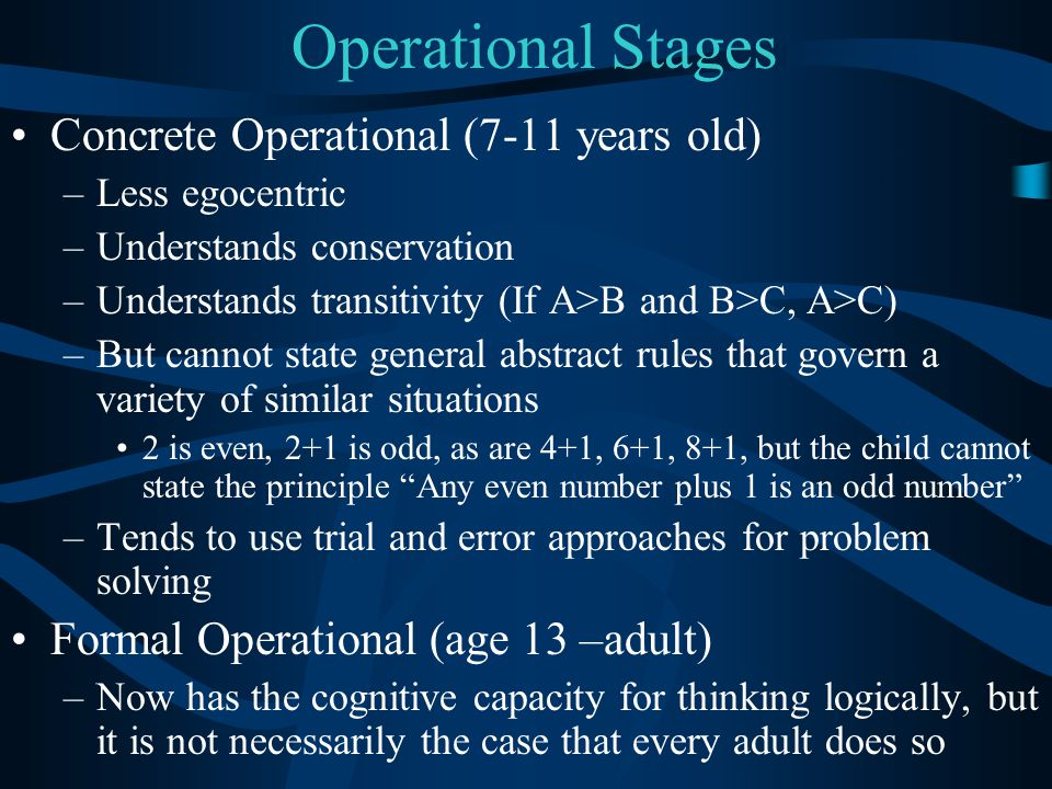 Operational Stages Concrete Operational (7-11 years old) –Less egocentric –Understands conservation –Understands transitivity (If A>B and B>C, A>C) –B