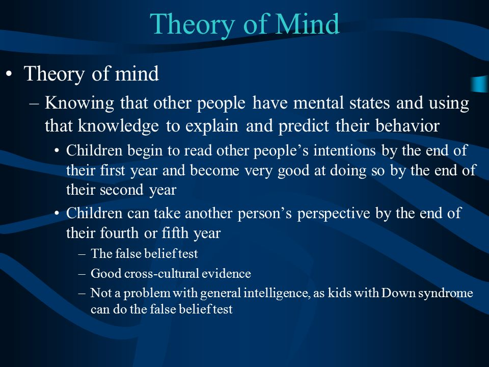 Theory of Mind Theory of mind –Knowing that other people have mental states and using that knowledge to explain and predict their behavior Children be