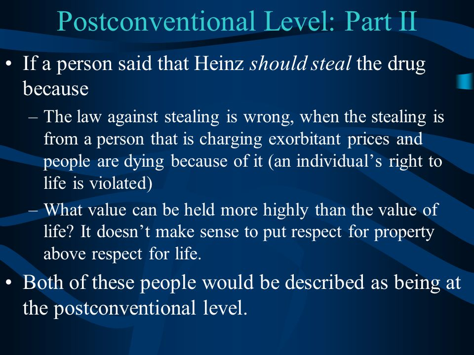 Postconventional Level: Part II If a person said that Heinz should steal the drug because –The law against stealing is wrong, when the stealing is fro