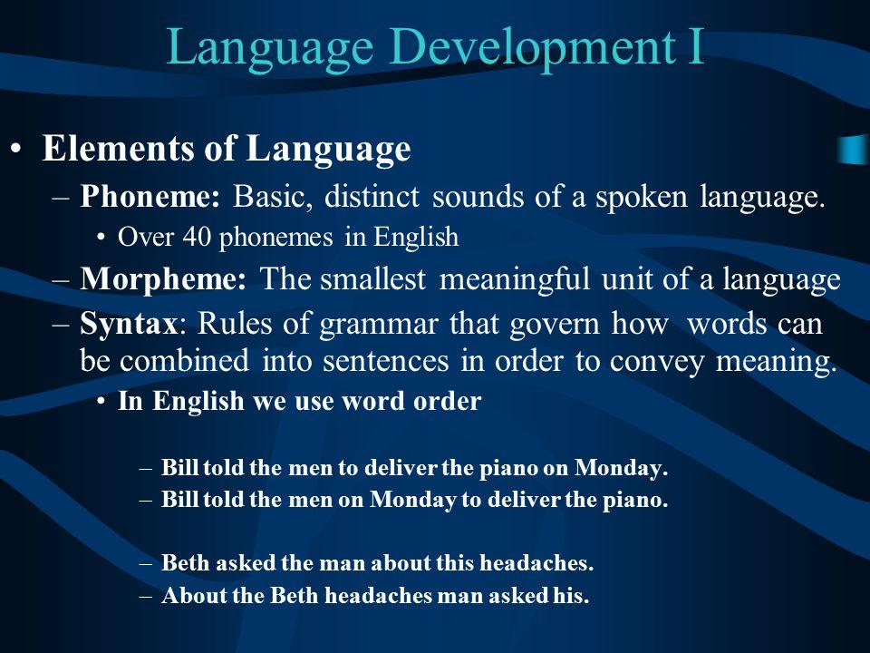 Language Development I Elements of Language –Phoneme: Basic, distinct sounds of a spoken language. Over 40 phonemes in English –Morpheme: The smallest
