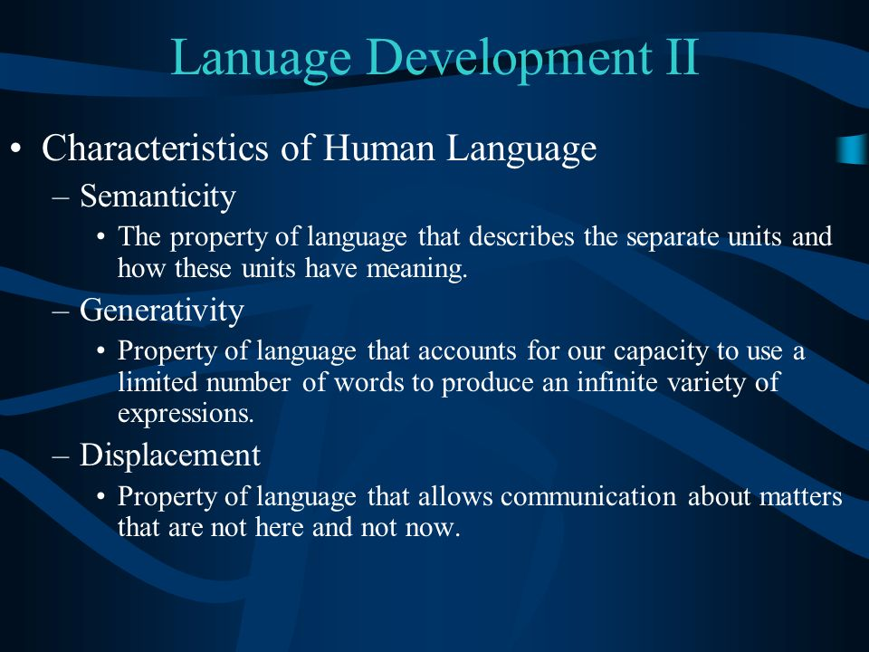 Lanuage Development II Characteristics of Human Language –Semanticity The property of language that describes the separate units and how these units h