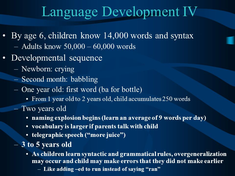 Language Development IV By age 6, children know 14,000 words and syntax –Adults know 50,000 – 60,000 words Developmental sequence –Newborn: crying –Se