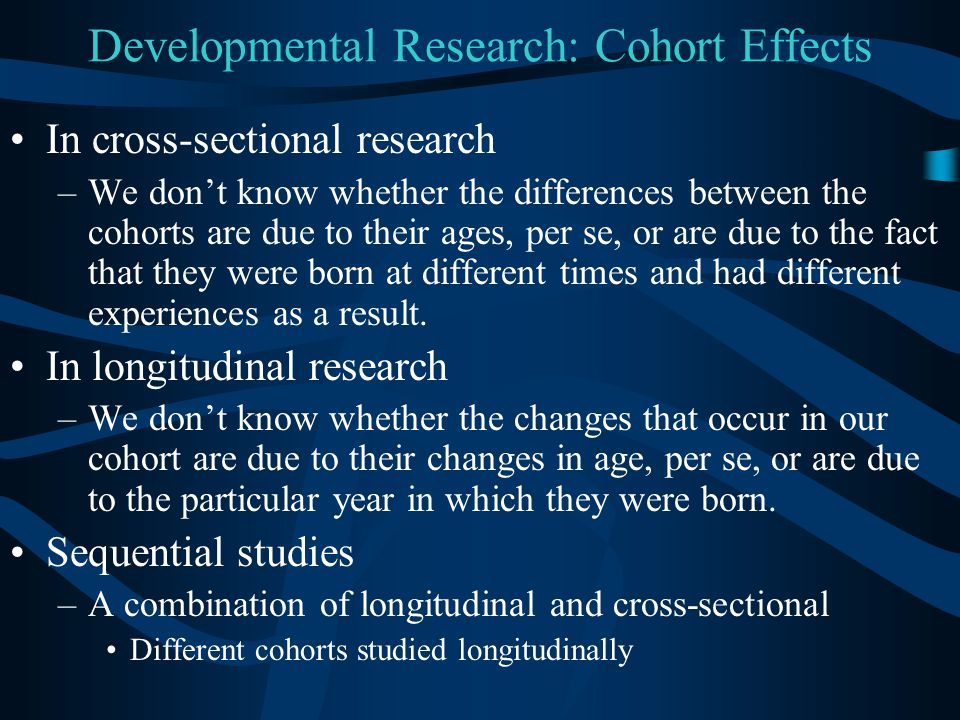Developmental Research: Cohort Effects In cross-sectional research –We don't know whether the differences between the cohorts are due to their ages, p