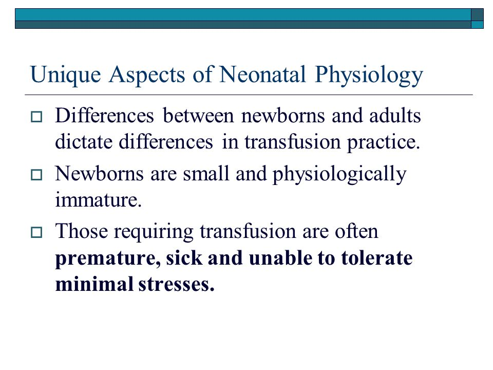 Unique Aspects of Neonatal Physiology  Infant size Full-term newborns blood volume approximately 85 ml/kg Premature infants average blood volume of 100 ml/kg.
