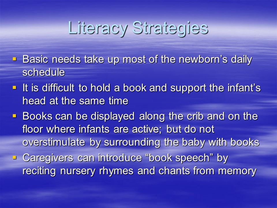 Literacy Strategies  Basic needs take up most of the newborn's daily schedule  It is difficult to hold a book and support the infant's head at the same time  Books can be displayed along the crib and on the floor where infants are active; but do not overstimulate by surrounding the baby with books  Caregivers can introduce book speech by reciting nursery rhymes and chants from memory