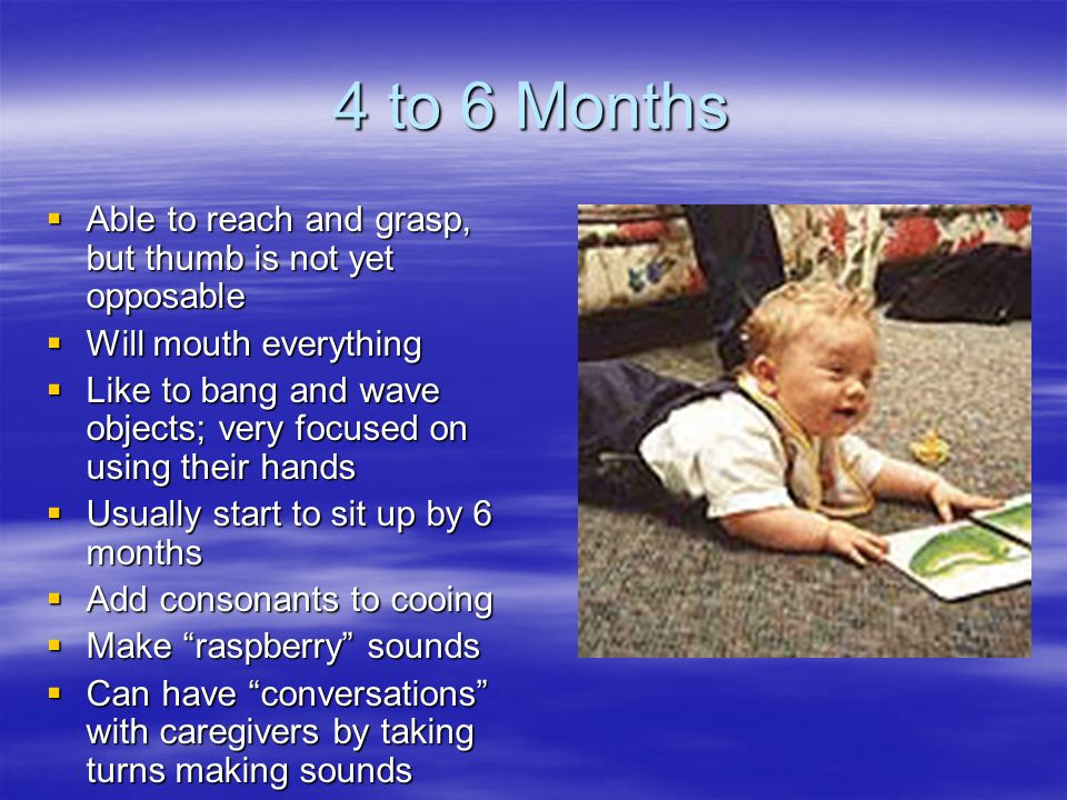 4 to 6 Months  Able to reach and grasp, but thumb is not yet opposable  Will mouth everything  Like to bang and wave objects; very focused on using their hands  Usually start to sit up by 6 months  Add consonants to cooing  Make raspberry sounds  Can have conversations with caregivers by taking turns making sounds